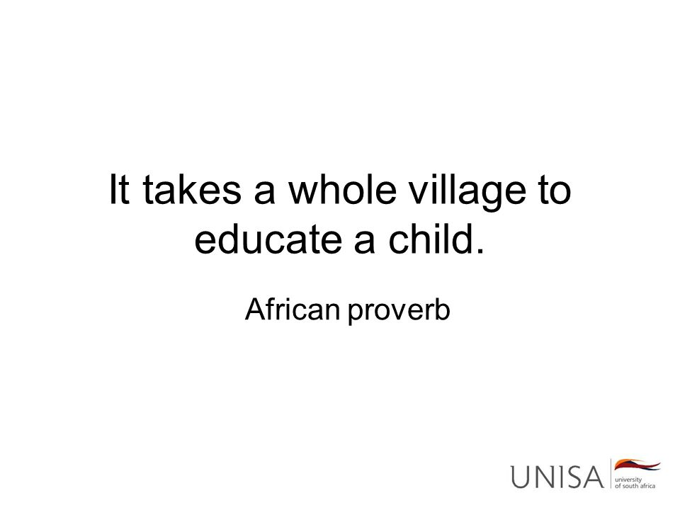 It takes a whole village to educate a child. African proverb