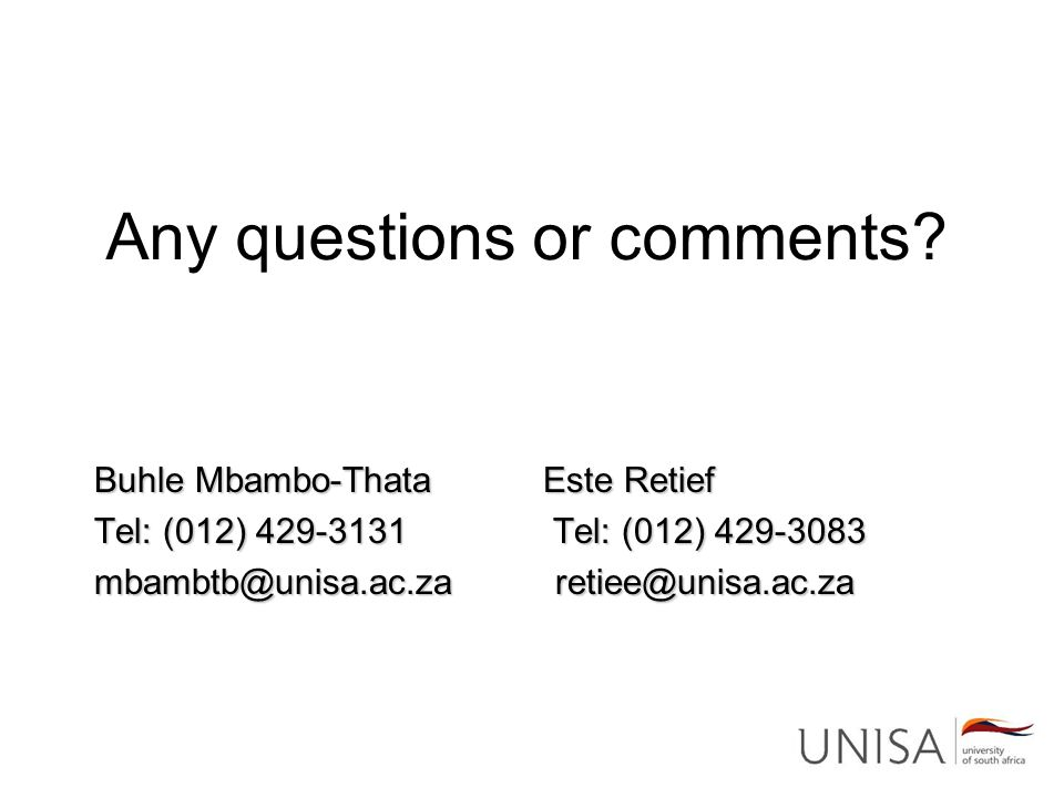 Any questions or comments? Buhle Mbambo-Thata Este Retief Tel: (012) 429-3131 Tel: (012) 429-3083 mbambtb@unisa.ac.za retiee@unisa.ac.za