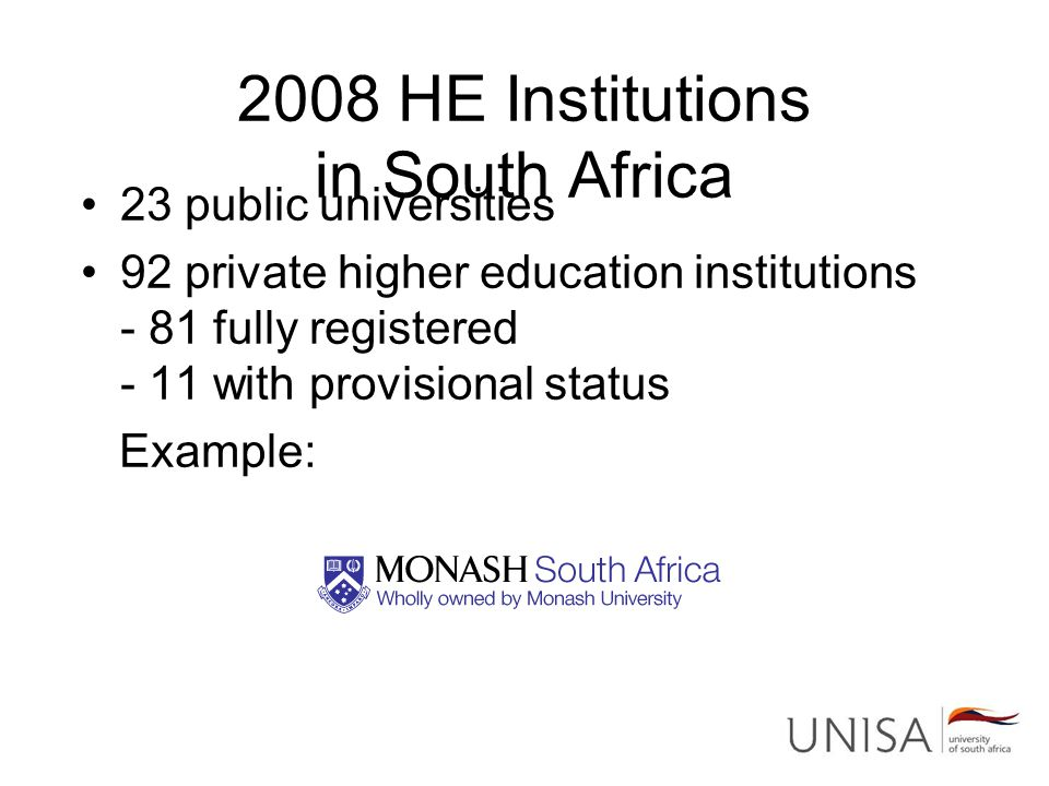 2008 HE Institutions in South Africa 23 public universities 92 private higher education institutions - 81 fully registered - 11 with provisional status Example: