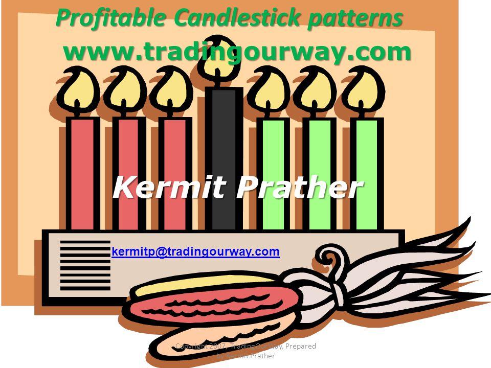 Profitable Candlestick patterns www.tradingourway.com Kermit Prather kermitp@tradingourway.com Copyright 2007, TradingOurWay, Prepared by Kermit Prath