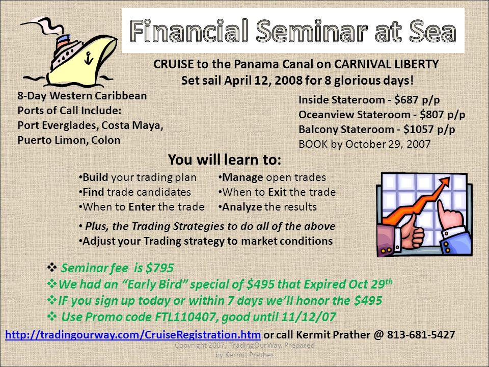 Build your trading plan Find trade candidates When to Enter the trade Manage open trades When to Exit the trade Analyze the results Plus, the Trading Strategies to do all of the above Adjust your Trading strategy to market conditions You will learn to: CRUISE to the Panama Canal on CARNIVAL LIBERTY Set sail April 12, 2008 for 8 glorious days.