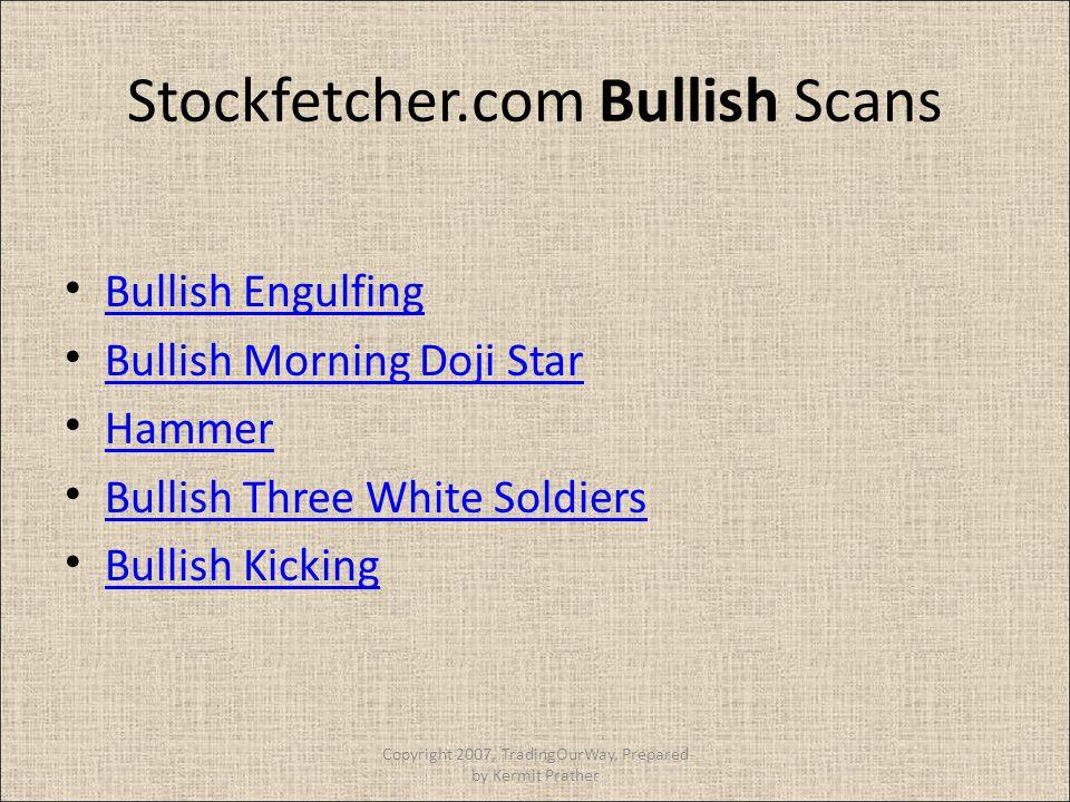 Stockfetcher.com Bullish Scans Bullish Engulfing Bullish Morning Doji Star Hammer Bullish Three White Soldiers Bullish Kicking Copyright 2007, Trading