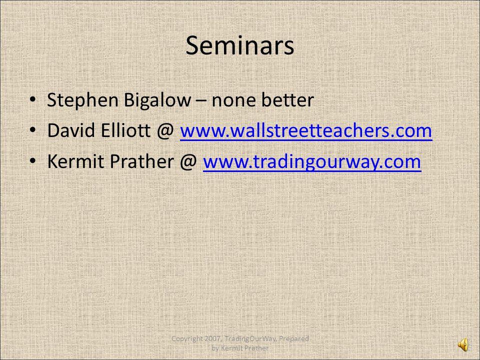 Seminars Stephen Bigalow – none better David Elliott @ www.wallstreetteachers.comwww.wallstreetteachers.com Kermit Prather @ www.tradingourway.comwww.