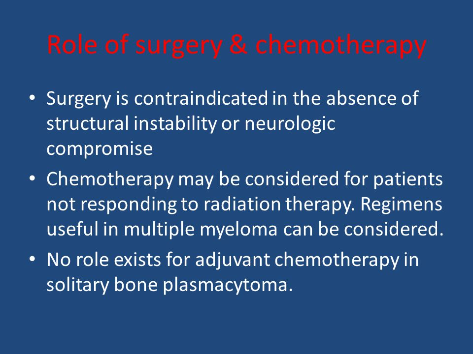Role of surgery & chemotherapy Surgery is contraindicated in the absence of structural instability or neurologic compromise Chemotherapy may be considered for patients not responding to radiation therapy.