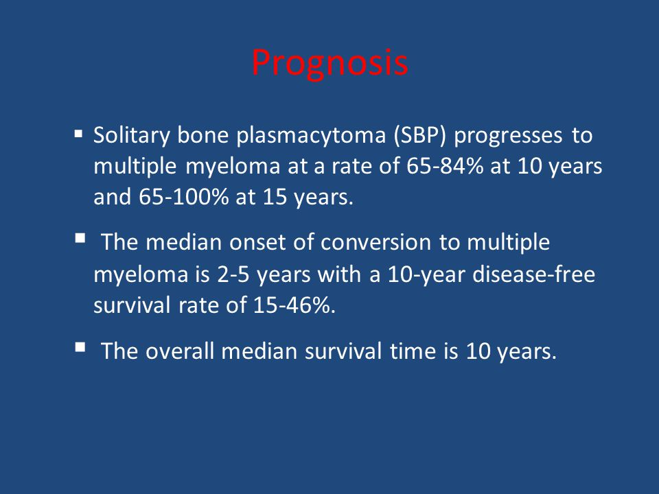 Prognosis  Solitary bone plasmacytoma (SBP) progresses to multiple myeloma at a rate of 65-84% at 10 years and 65-100% at 15 years.