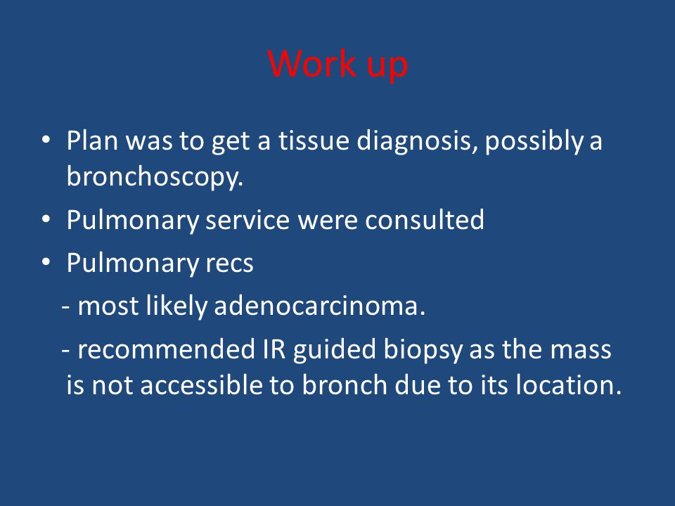 Work up Plan was to get a tissue diagnosis, possibly a bronchoscopy.