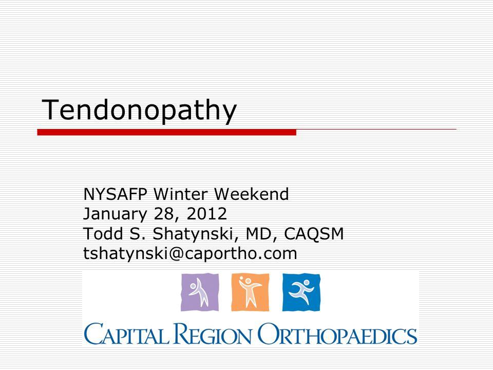 Tendonopathy NYSAFP Winter Weekend January 28, 2012 Todd S. Shatynski, MD, CAQSM tshatynski@caportho.com