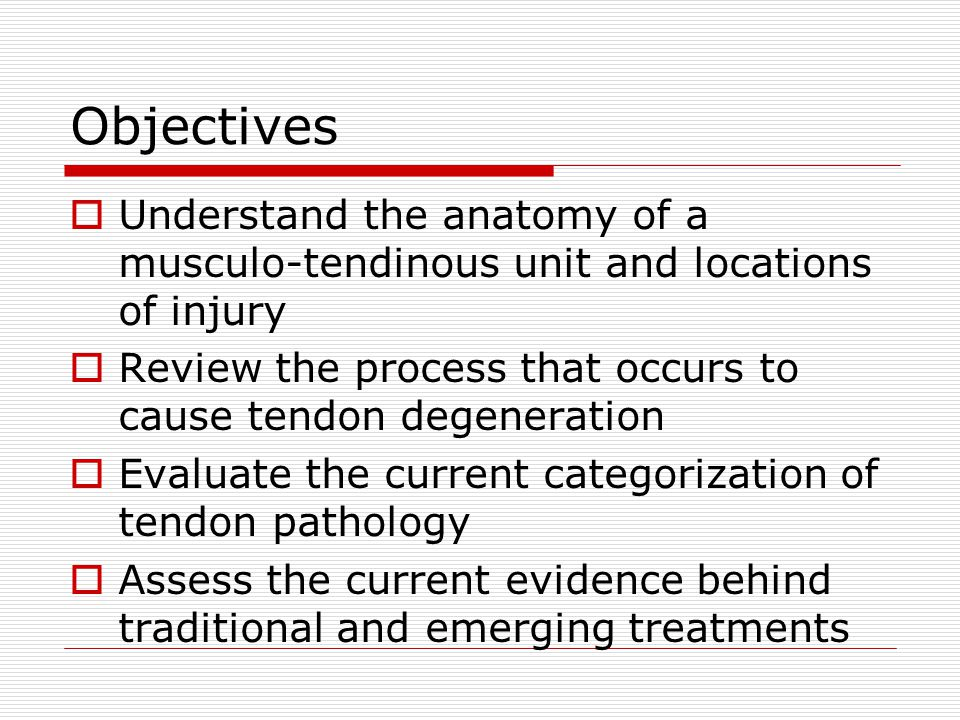 Objectives  Understand the anatomy of a musculo-tendinous unit and locations of injury  Review the process that occurs to cause tendon degeneration