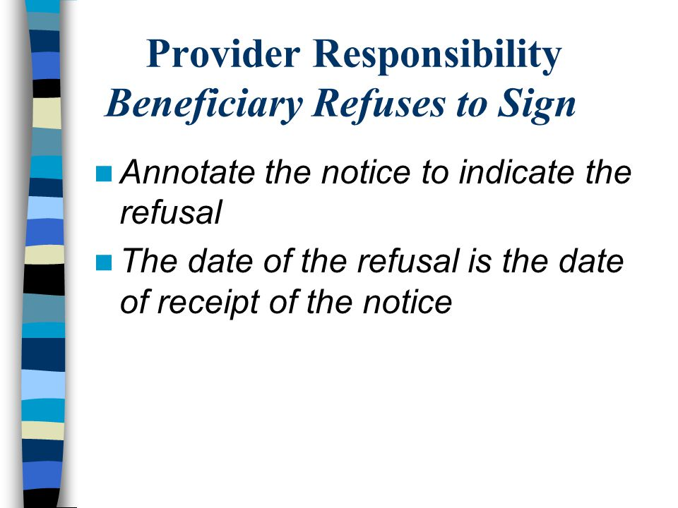 Provider Responsibility Beneficiary Refuses to Sign Annotate the notice to indicate the refusal The date of the refusal is the date of receipt of the notice