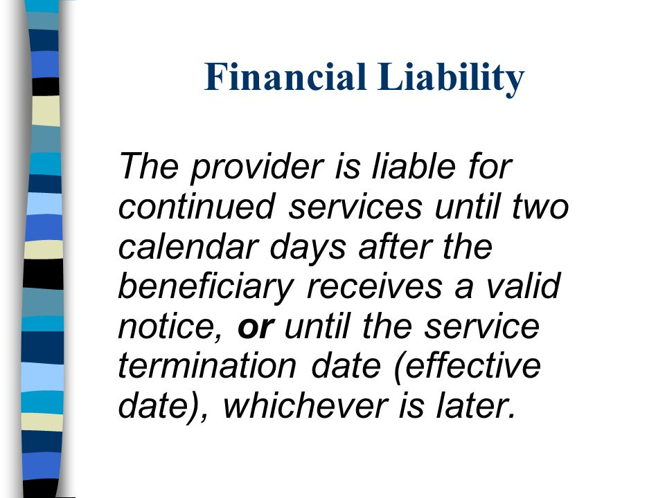 Financial Liability The provider is liable for continued services until two calendar days after the beneficiary receives a valid notice, or until the