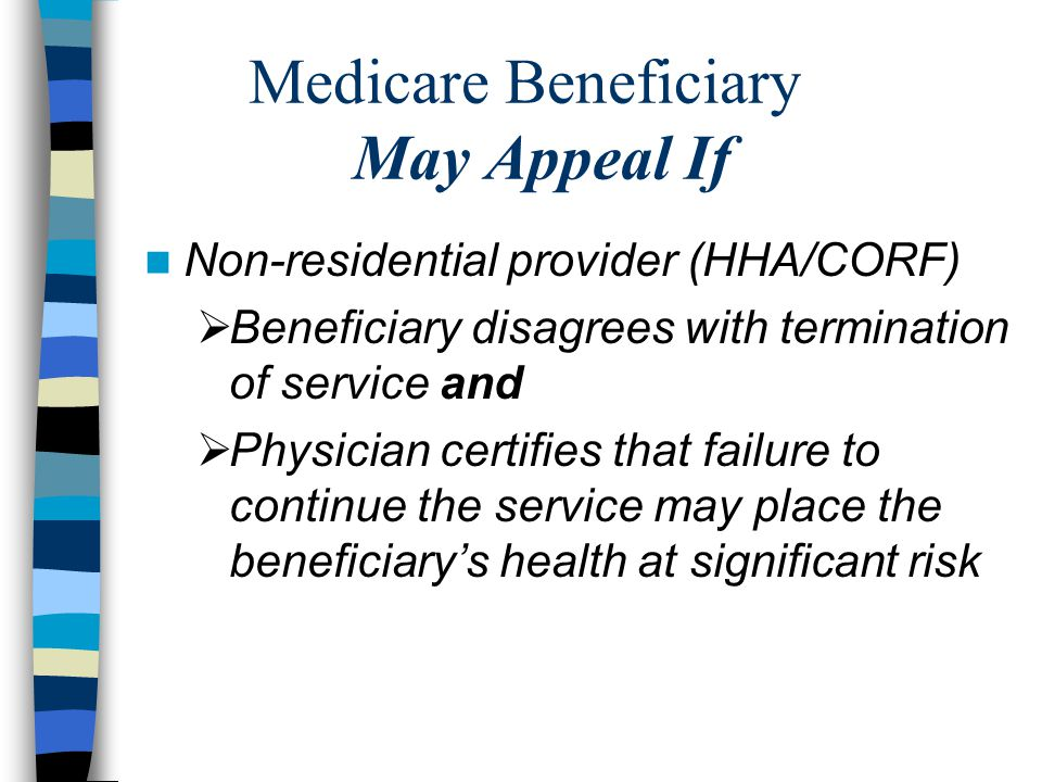 Medicare Beneficiary May Appeal If Non-residential provider (HHA/CORF)  Beneficiary disagrees with termination of service and  Physician certifies that failure to continue the service may place the beneficiary's health at significant risk