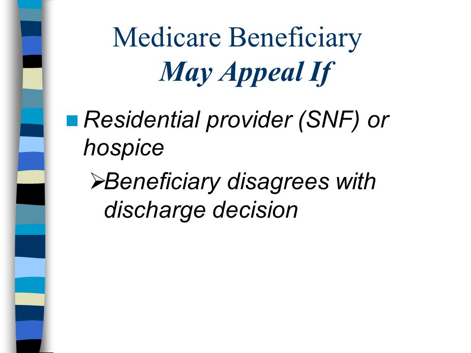 Medicare Beneficiary May Appeal If Residential provider (SNF) or hospice  Beneficiary disagrees with discharge decision