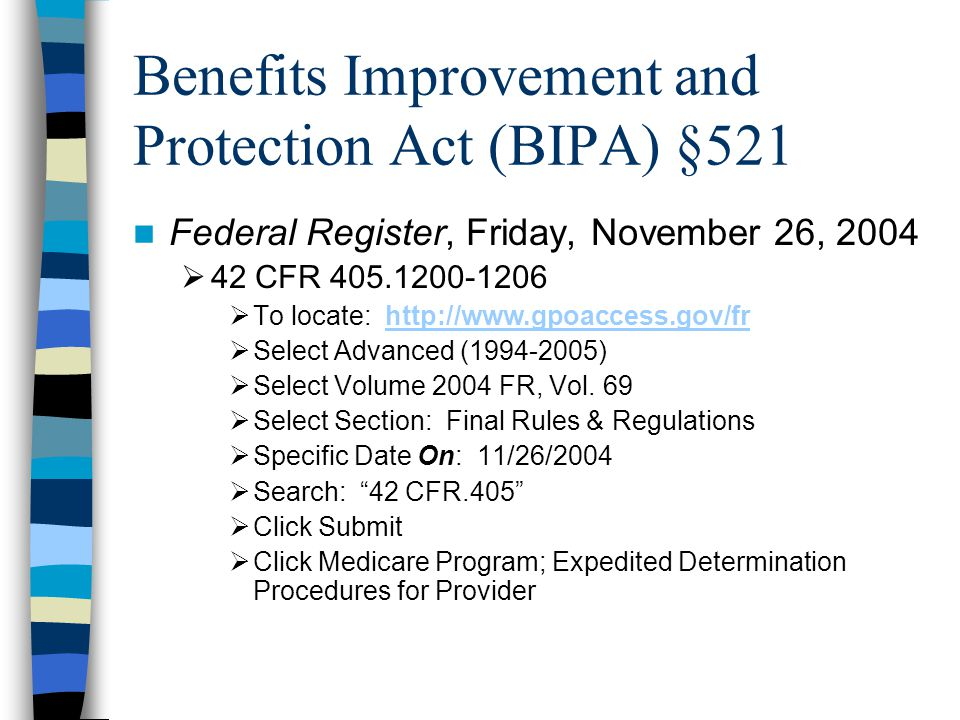 Benefits Improvement and Protection Act (BIPA) §521 Federal Register, Friday, November 26, 2004  42 CFR 405.1200-1206  To locate: http://www.gpoaccess.gov/frhttp://www.gpoaccess.gov/fr  Select Advanced (1994-2005)  Select Volume 2004 FR, Vol.