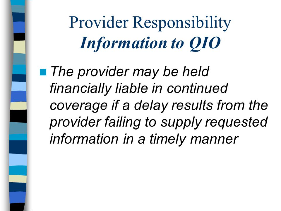 Provider Responsibility Information to QIO The provider may be held financially liable in continued coverage if a delay results from the provider failing to supply requested information in a timely manner