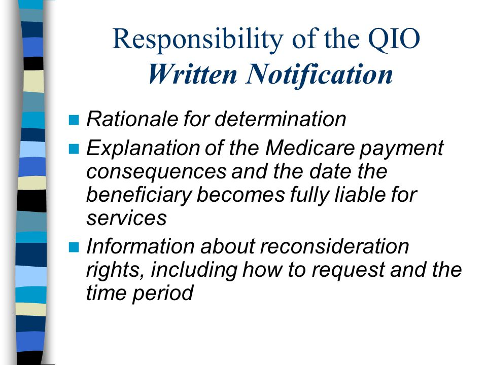 Responsibility of the QIO Written Notification Rationale for determination Explanation of the Medicare payment consequences and the date the beneficiary becomes fully liable for services Information about reconsideration rights, including how to request and the time period