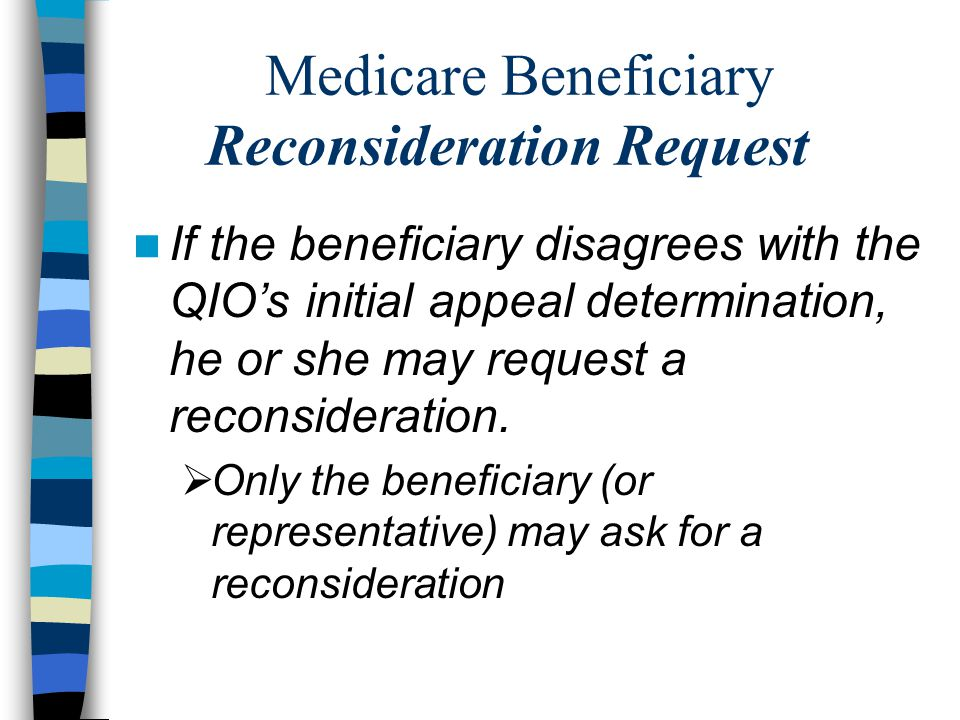 Medicare Beneficiary Reconsideration Request If the beneficiary disagrees with the QIO's initial appeal determination, he or she may request a reconsideration.