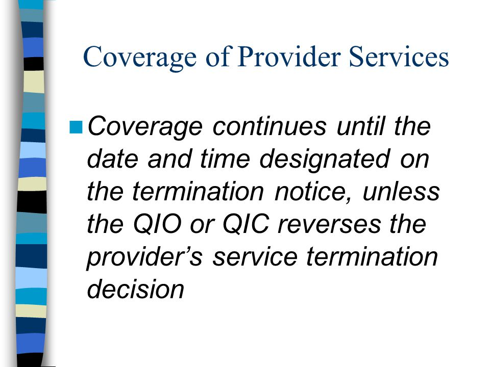 Coverage of Provider Services Coverage continues until the date and time designated on the termination notice, unless the QIO or QIC reverses the prov