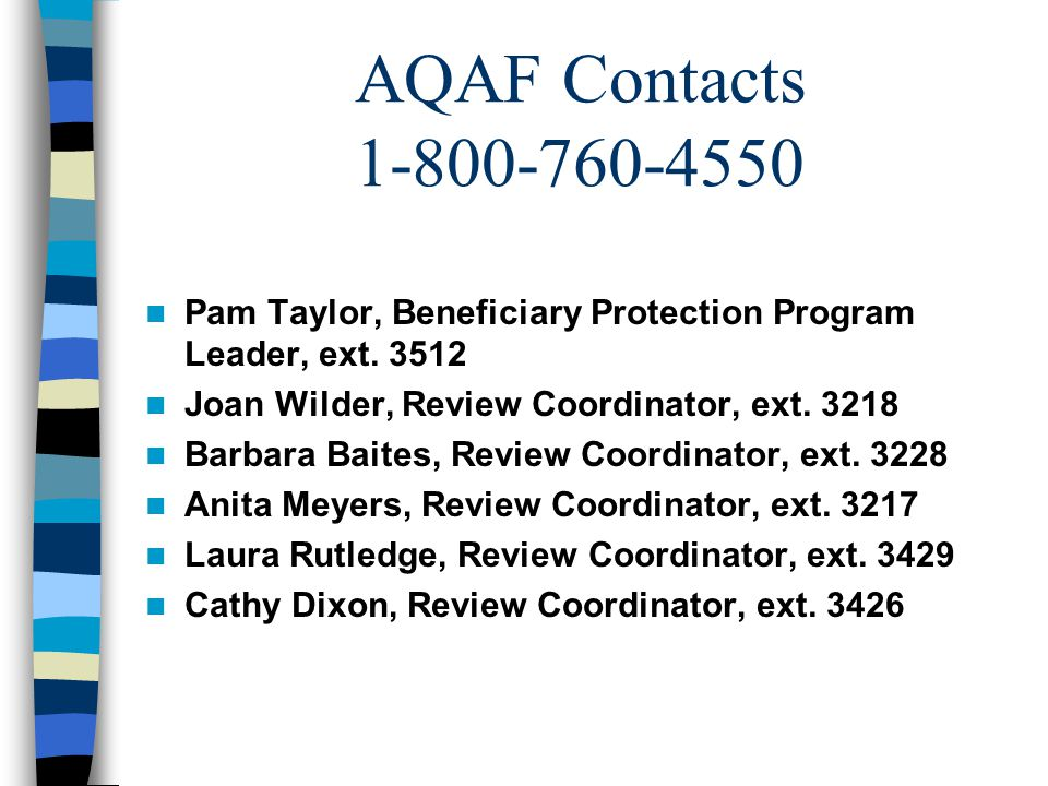 AQAF Contacts 1-800-760-4550 Pam Taylor, Beneficiary Protection Program Leader, ext. 3512 Joan Wilder, Review Coordinator, ext. 3218 Barbara Baites, R