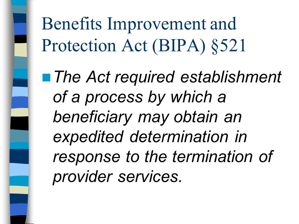 Benefits Improvement and Protection Act (BIPA) §521 The Act required establishment of a process by which a beneficiary may obtain an expedited determination in response to the termination of provider services.