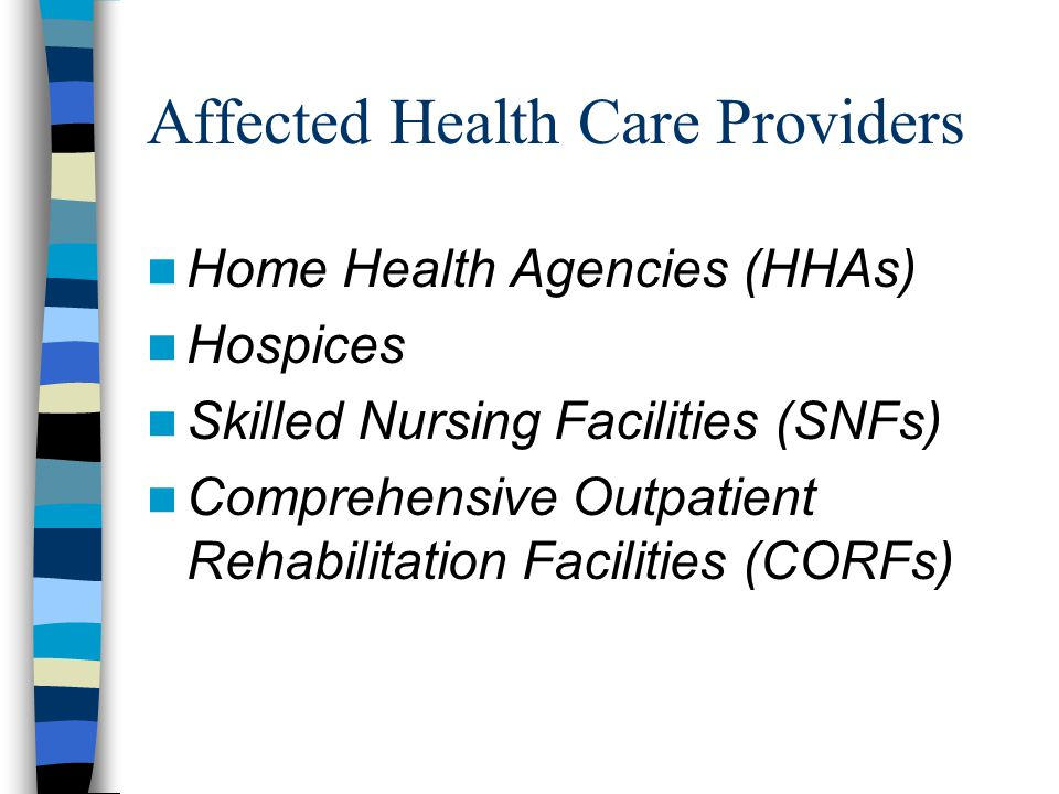 Affected Health Care Providers Home Health Agencies (HHAs) Hospices Skilled Nursing Facilities (SNFs) Comprehensive Outpatient Rehabilitation Facilities (CORFs)