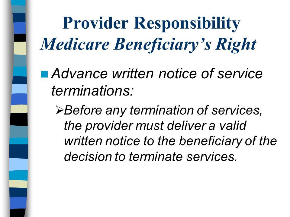 Provider Responsibility Medicare Beneficiary's Right Advance written notice of service terminations:  Before any termination of services, the provider must deliver a valid written notice to the beneficiary of the decision to terminate services.