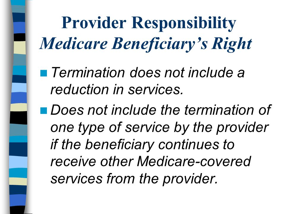 Provider Responsibility Medicare Beneficiary's Right Termination does not include a reduction in services. Does not include the termination of one typ
