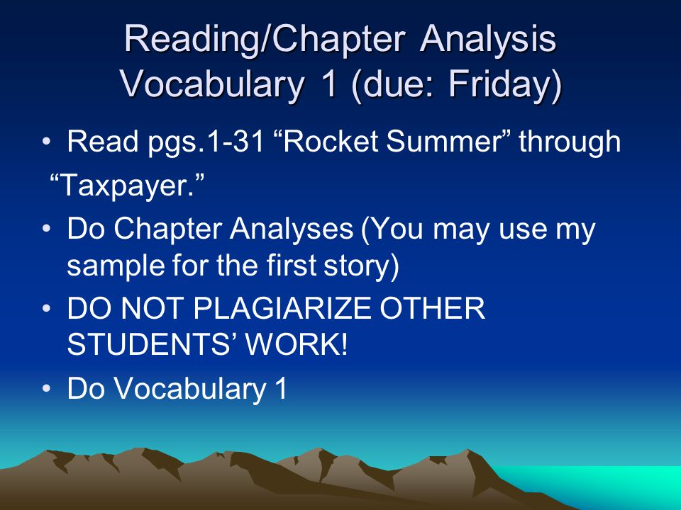 Reading/Chapter Analysis Vocabulary 1 (due: Friday) Read pgs.1-31 Rocket Summer through Taxpayer. Do Chapter Analyses (You may use my sample for the first story) DO NOT PLAGIARIZE OTHER STUDENTS' WORK.
