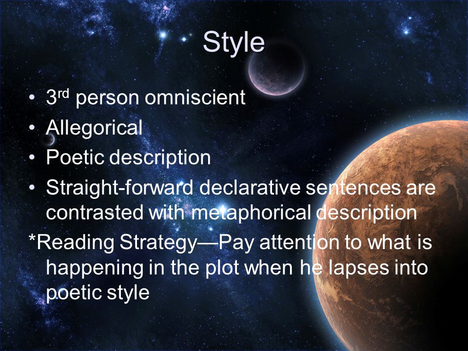 Style 3 rd person omniscient Allegorical Poetic description Straight-forward declarative sentences are contrasted with metaphorical description *Reading Strategy—Pay attention to what is happening in the plot when he lapses into poetic style
