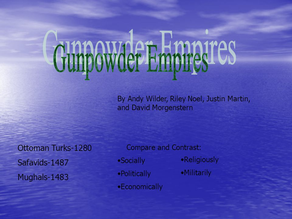 By Andy Wilder, Riley Noel, Justin Martin, and David Morgenstern Ottoman Turks-1280 Safavids-1487 Mughals-1483 Compare and Contrast: Socially Politically Economically Religiously Militarily