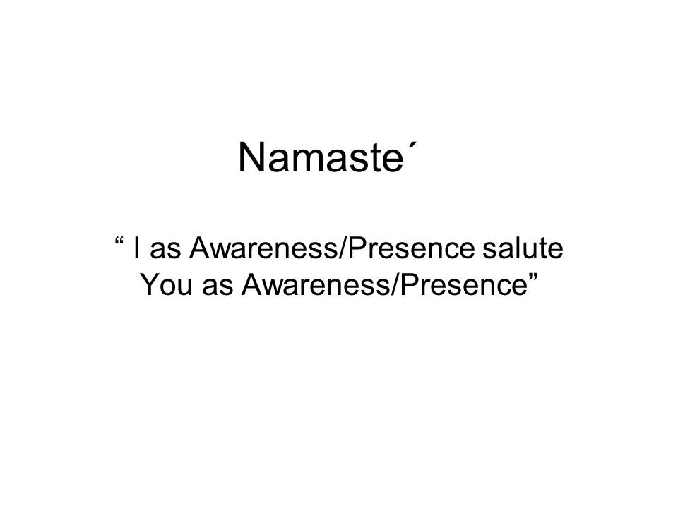 Namaste΄ I as Awareness/Presence salute You as Awareness/Presence