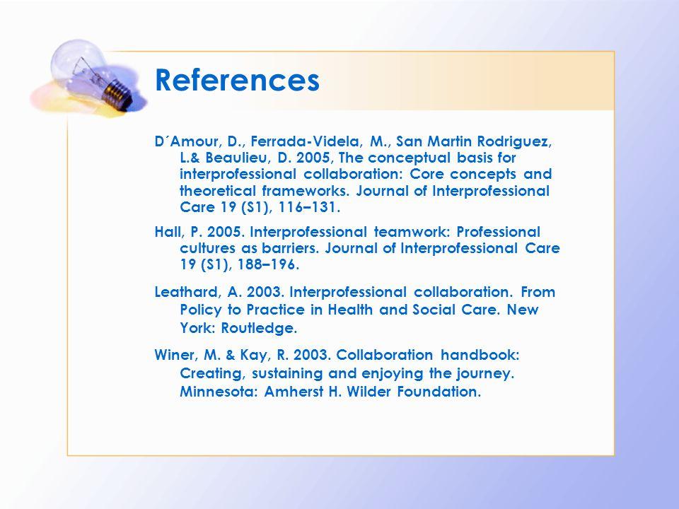 References D´Amour, D., Ferrada-Videla, M., San Martin Rodriguez, L.& Beaulieu, D. 2005, The conceptual basis for interprofessional collaboration: Cor