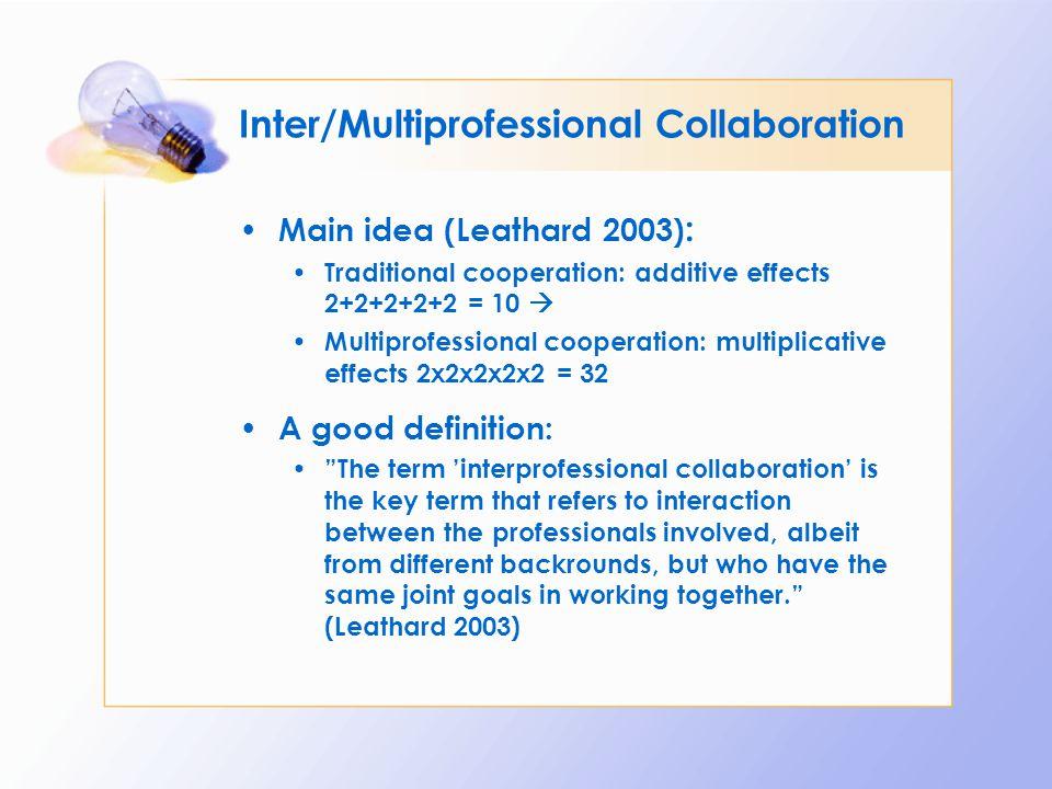 Inter/Multiprofessional Collaboration Main idea (Leathard 2003) : Traditional cooperation: additive effects 2+2+2+2+2 = 10  Multiprofessional coopera