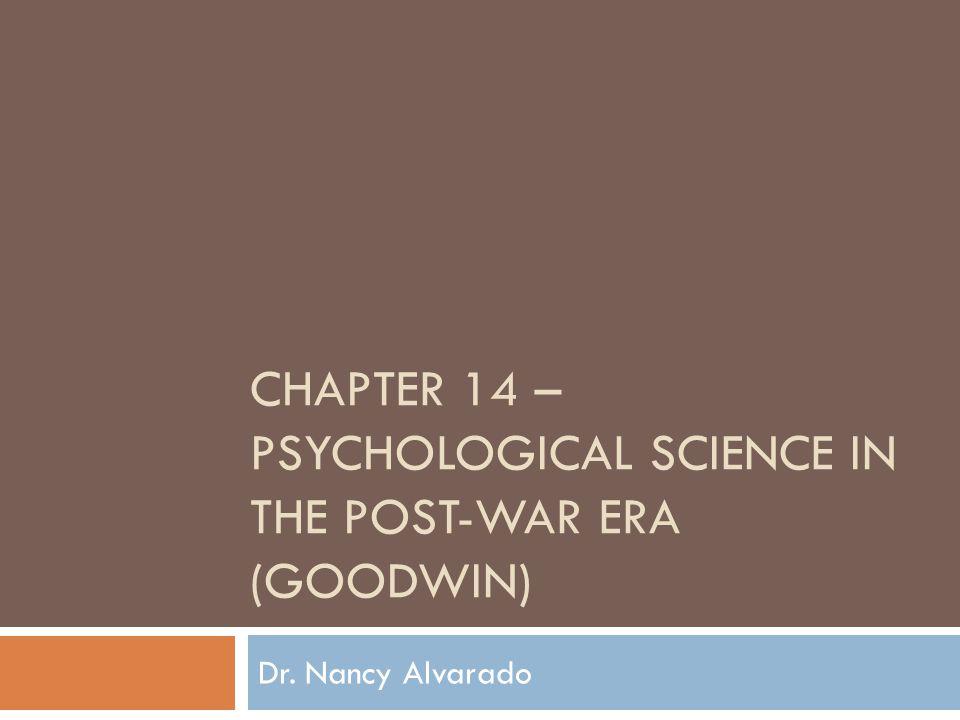CHAPTER 14 – PSYCHOLOGICAL SCIENCE IN THE POST-WAR ERA (GOODWIN) Dr. Nancy Alvarado