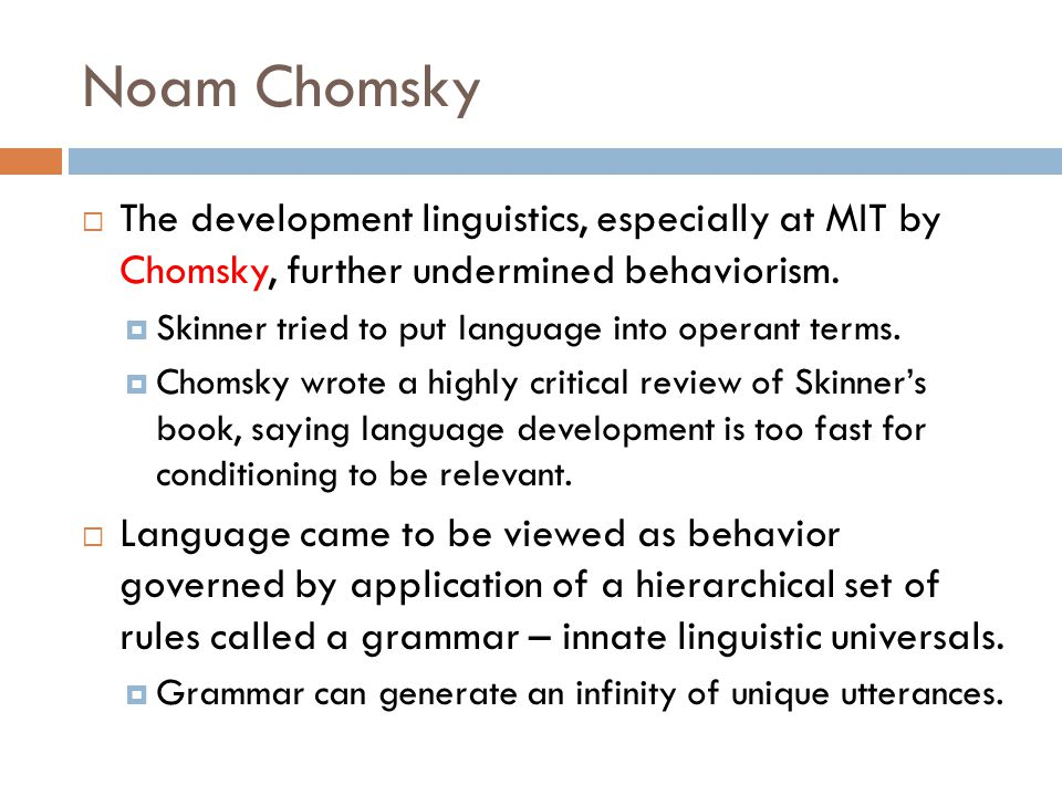 Noam Chomsky  The development linguistics, especially at MIT by Chomsky, further undermined behaviorism.