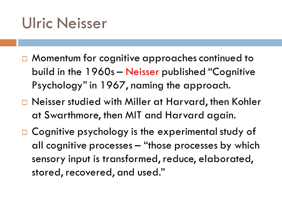 Ulric Neisser  Momentum for cognitive approaches continued to build in the 1960s – Neisser published Cognitive Psychology in 1967, naming the approach.