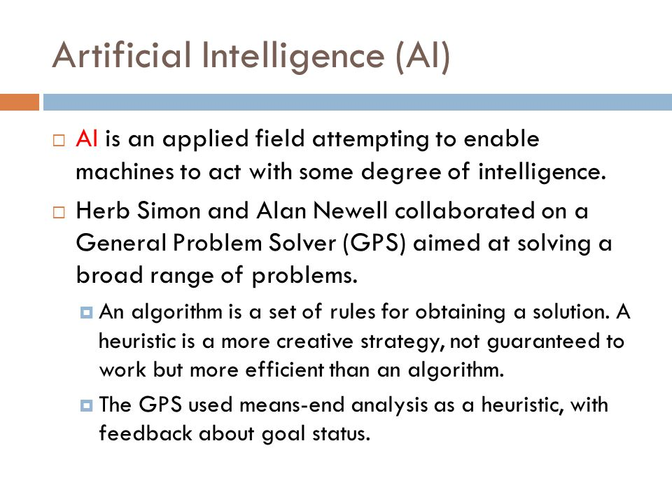 Artificial Intelligence (AI)  AI is an applied field attempting to enable machines to act with some degree of intelligence.