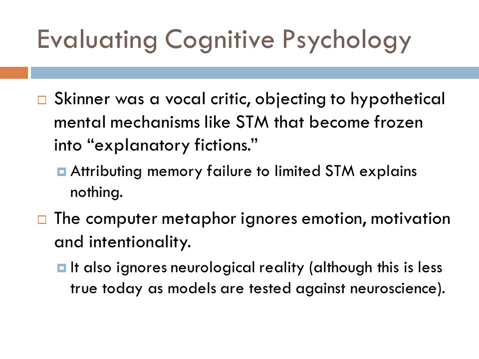 Evaluating Cognitive Psychology  Skinner was a vocal critic, objecting to hypothetical mental mechanisms like STM that become frozen into explanatory fictions.  Attributing memory failure to limited STM explains nothing.