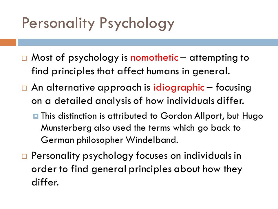Personality Psychology  Most of psychology is nomothetic – attempting to find principles that affect humans in general.