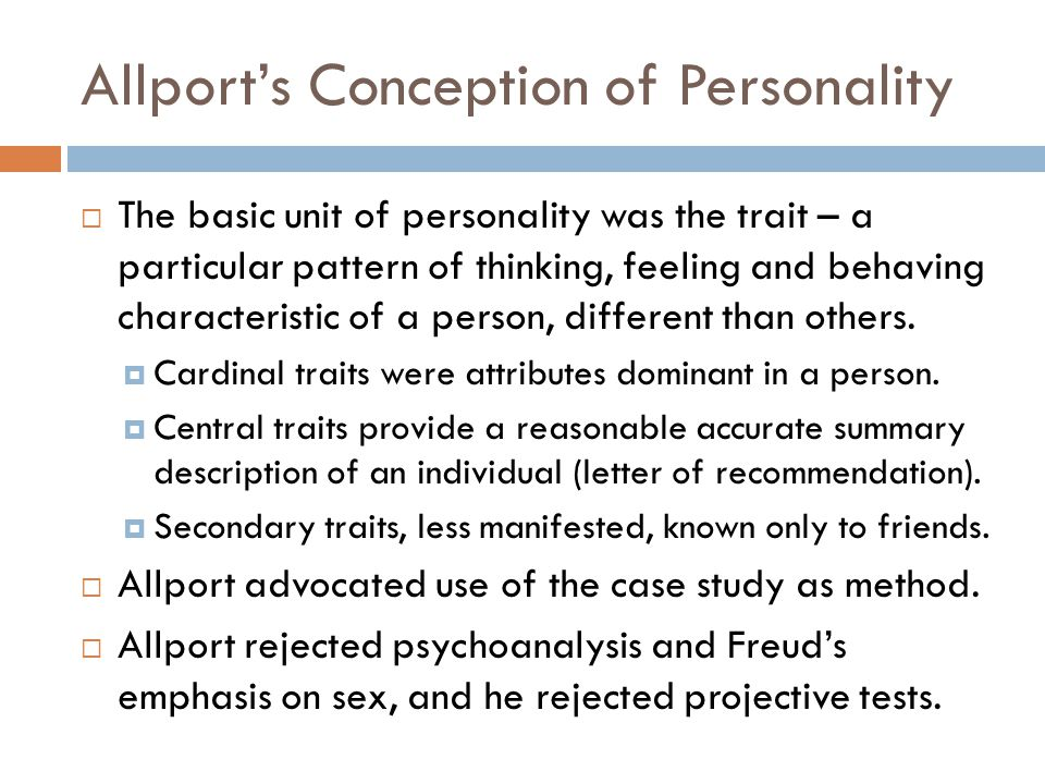 Allport's Conception of Personality  The basic unit of personality was the trait – a particular pattern of thinking, feeling and behaving characteristic of a person, different than others.
