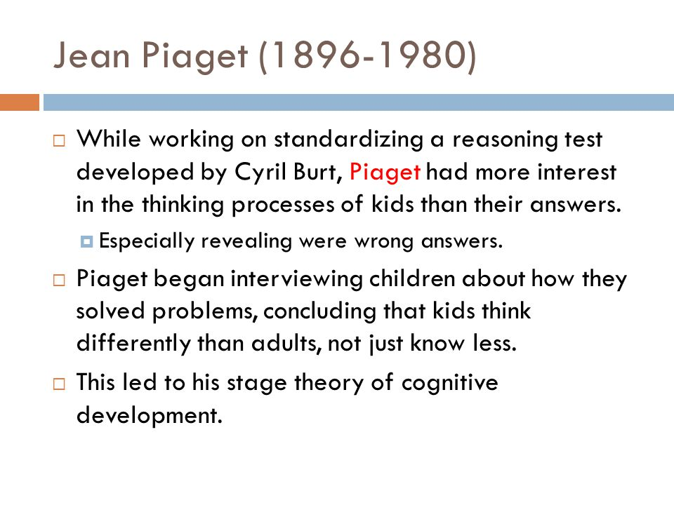 Jean Piaget (1896-1980)  While working on standardizing a reasoning test developed by Cyril Burt, Piaget had more interest in the thinking processes of kids than their answers.