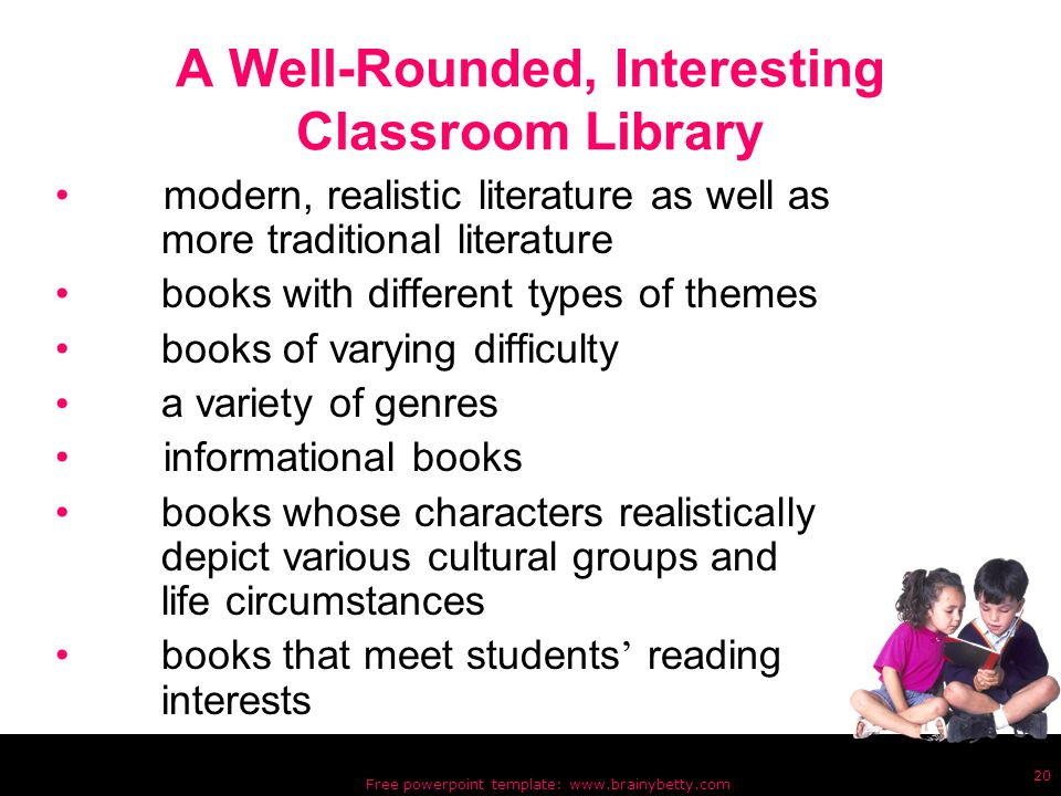 Free powerpoint template: www.brainybetty.com 20 A Well-Rounded, Interesting Classroom Library modern, realistic literature as well as more traditional literature books with different types of themes books of varying difficulty a variety of genres informational books books whose characters realistically depict various cultural groups and life circumstances books that meet students ' reading interests