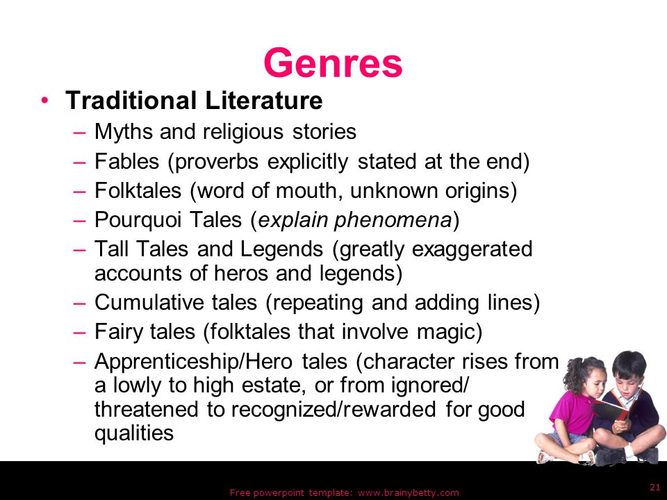 Free powerpoint template: www.brainybetty.com 21 Genres Traditional Literature –Myths and religious stories –Fables (proverbs explicitly stated at the end) –Folktales (word of mouth, unknown origins) –Pourquoi Tales (explain phenomena) –Tall Tales and Legends (greatly exaggerated accounts of heros and legends) –Cumulative tales (repeating and adding lines) –Fairy tales (folktales that involve magic) –Apprenticeship/Hero tales (character rises from a lowly to high estate, or from ignored/ threatened to recognized/rewarded for good qualities