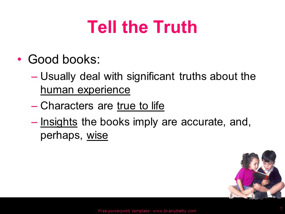 Free powerpoint template: www.brainybetty.com 7 Tell the Truth Good books: –Usually deal with significant truths about the human experience –Characters are true to life –Insights the books imply are accurate, and, perhaps, wise