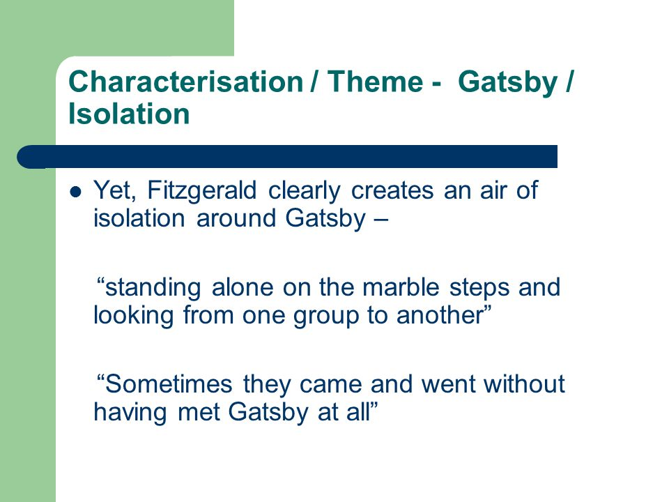 Characterisation / Theme - Gatsby / Isolation Yet, Fitzgerald clearly creates an air of isolation around Gatsby – standing alone on the marble steps and looking from one group to another Sometimes they came and went without having met Gatsby at all