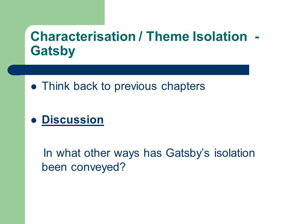 Characterisation / Theme Isolation - Gatsby Think back to previous chapters Discussion In what other ways has Gatsby's isolation been conveyed?
