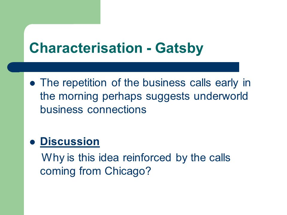 Characterisation - Gatsby The repetition of the business calls early in the morning perhaps suggests underworld business connections Discussion Why is this idea reinforced by the calls coming from Chicago?