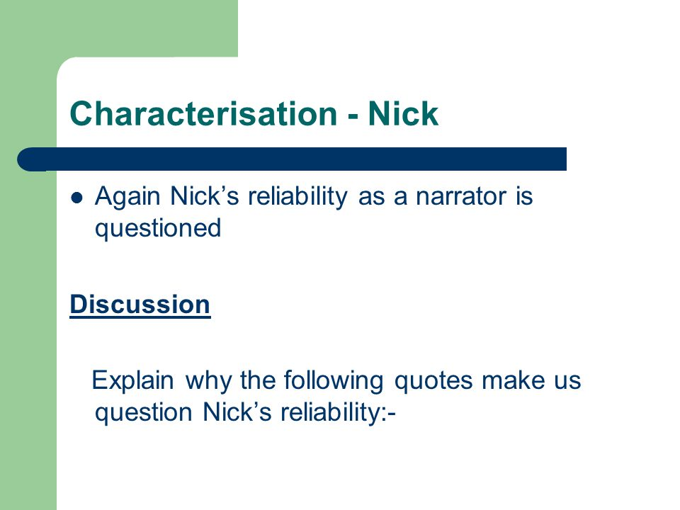 Characterisation - Nick Again Nick's reliability as a narrator is questioned Discussion Explain why the following quotes make us question Nick's reliability:-
