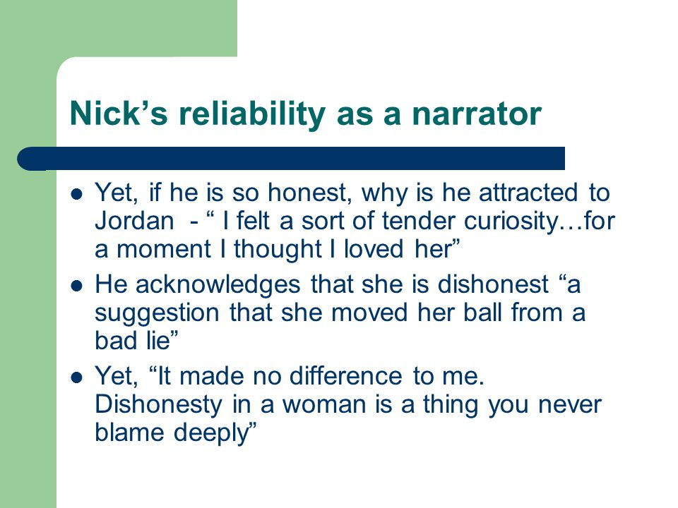 Nick's reliability as a narrator Yet, if he is so honest, why is he attracted to Jordan - I felt a sort of tender curiosity…for a moment I thought I loved her He acknowledges that she is dishonest a suggestion that she moved her ball from a bad lie Yet, It made no difference to me.