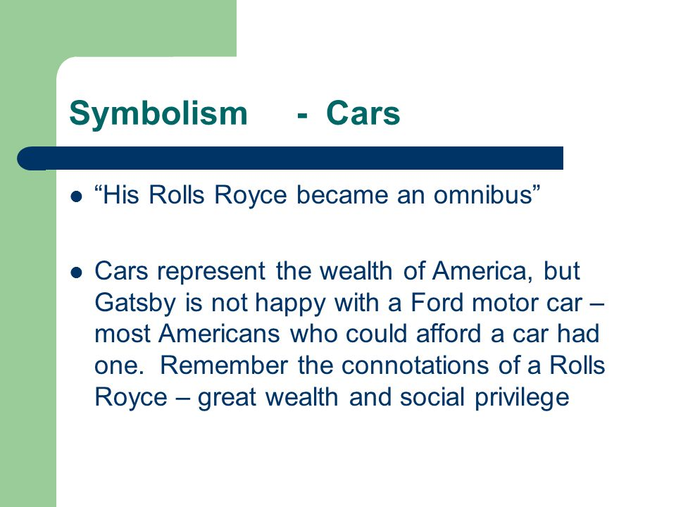 Symbolism - Cars His Rolls Royce became an omnibus Cars represent the wealth of America, but Gatsby is not happy with a Ford motor car – most Americans who could afford a car had one.