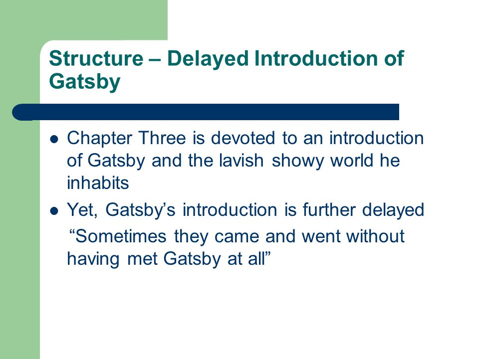Structure – Delayed Introduction of Gatsby Chapter Three is devoted to an introduction of Gatsby and the lavish showy world he inhabits Yet, Gatsby's introduction is further delayed Sometimes they came and went without having met Gatsby at all